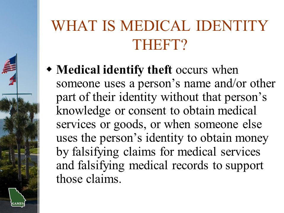 WHAT IS MEDICAL IDENTITY THEFT?  Medical identify theft occurs when someone uses a person's name and/or other part of their identity without that per