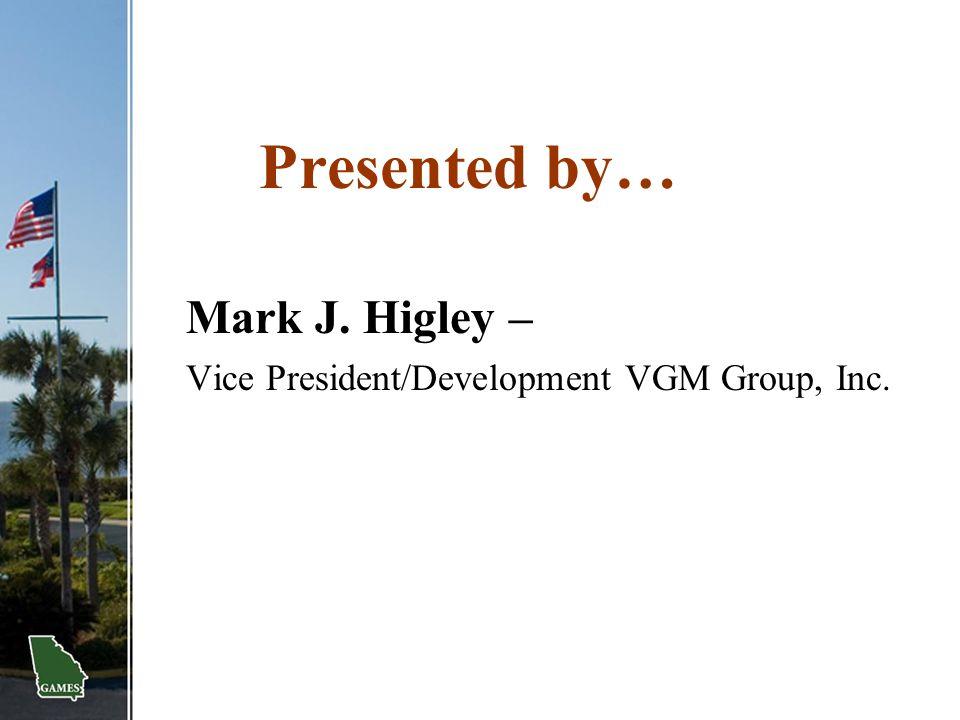Presented by… Mark J. Higley – Vice President/Development VGM Group, Inc.