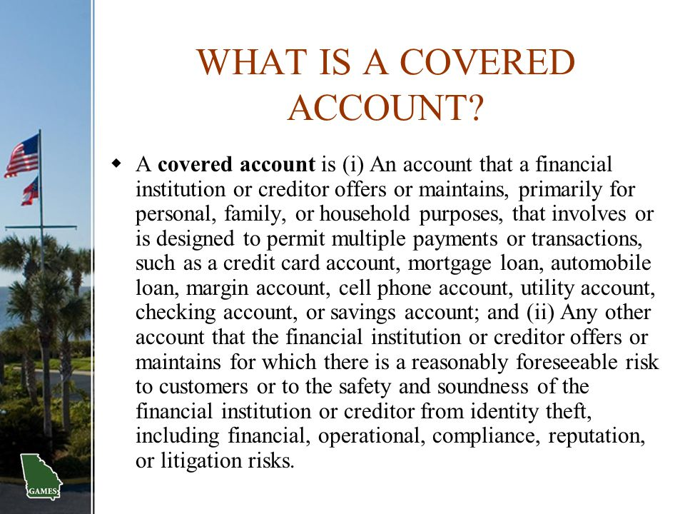 WHAT IS A COVERED ACCOUNT?  A covered account is (i) An account that a financial institution or creditor offers or maintains, primarily for personal,