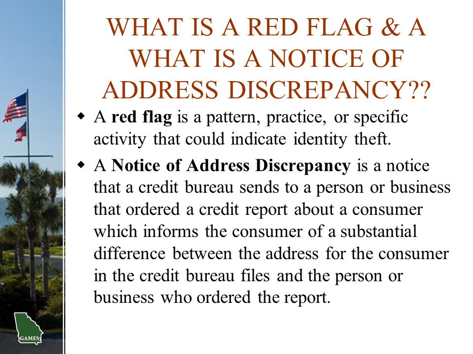 WHAT IS A RED FLAG & A WHAT IS A NOTICE OF ADDRESS DISCREPANCY??  A red flag is a pattern, practice, or specific activity that could indicate identit