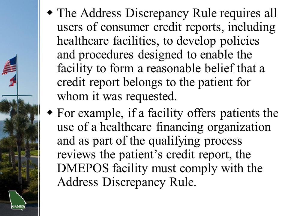  The Address Discrepancy Rule requires all users of consumer credit reports, including healthcare facilities, to develop policies and procedures desi