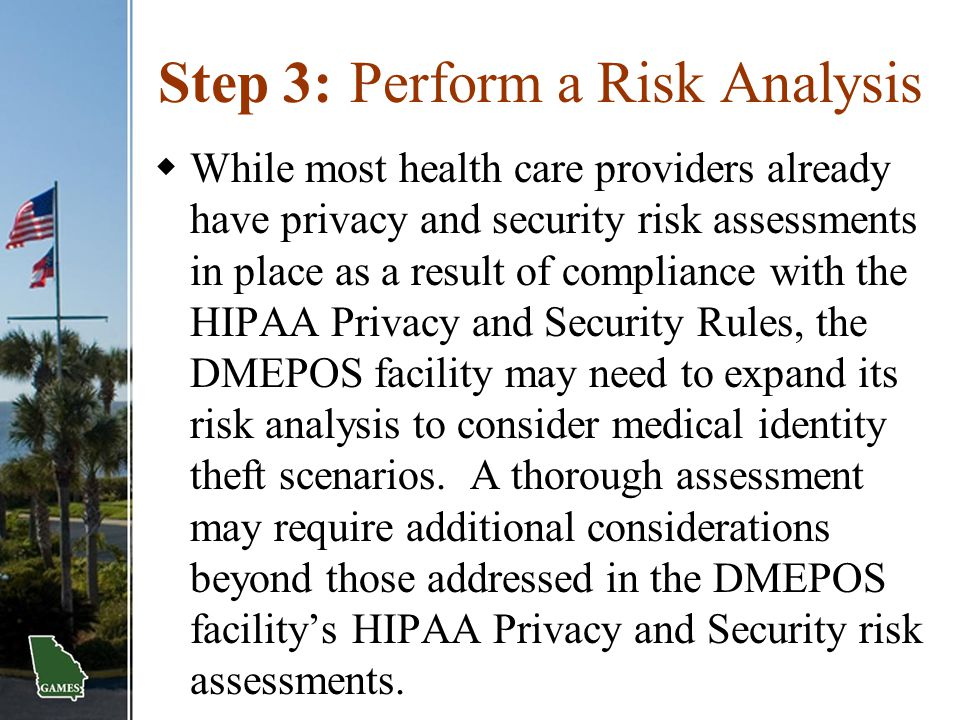 Step 3:Perform a Risk Analysis  While most health care providers already have privacy and security risk assessments in place as a result of complianc