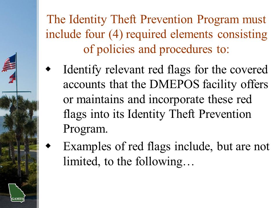 The Identity Theft Prevention Program must include four (4) required elements consisting of policies and procedures to:  Identify relevant red flags