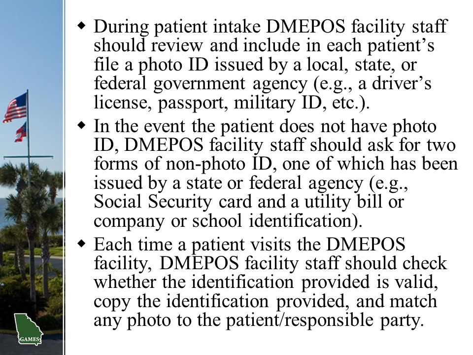  During patient intake DMEPOS facility staff should review and include in each patient's file a photo ID issued by a local, state, or federal governm