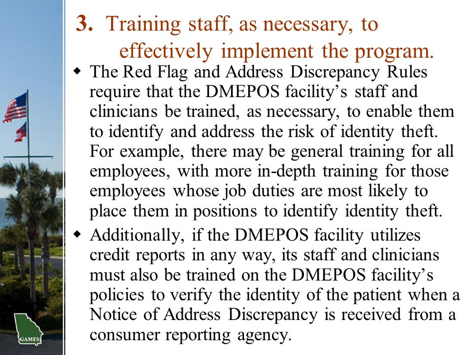 3. Training staff, as necessary, to effectively implement the program.  The Red Flag and Address Discrepancy Rules require that the DMEPOS facility's