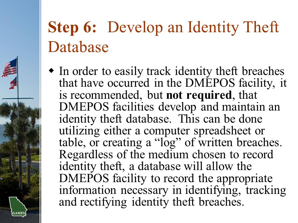 Step 6:Develop an Identity Theft Database  In order to easily track identity theft breaches that have occurred in the DMEPOS facility, it is recommen