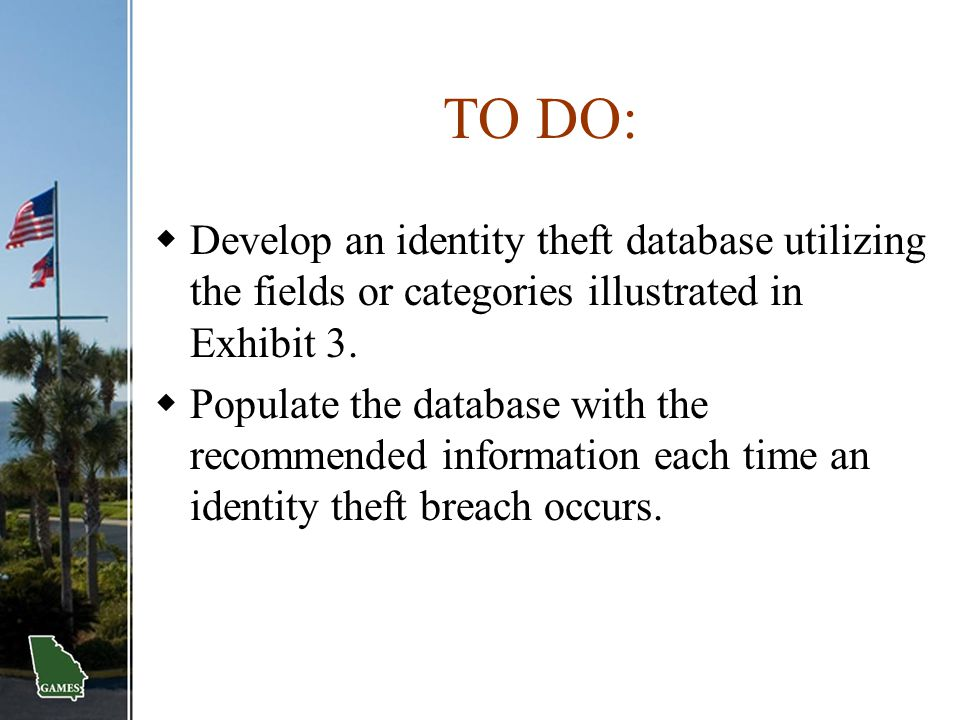 TO DO:  Develop an identity theft database utilizing the fields or categories illustrated in Exhibit 3.  Populate the database with the recommended