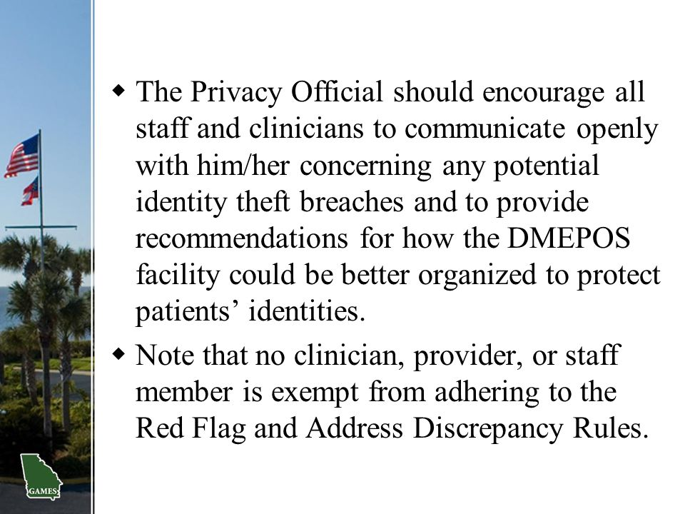  The Privacy Official should encourage all staff and clinicians to communicate openly with him/her concerning any potential identity theft breaches a