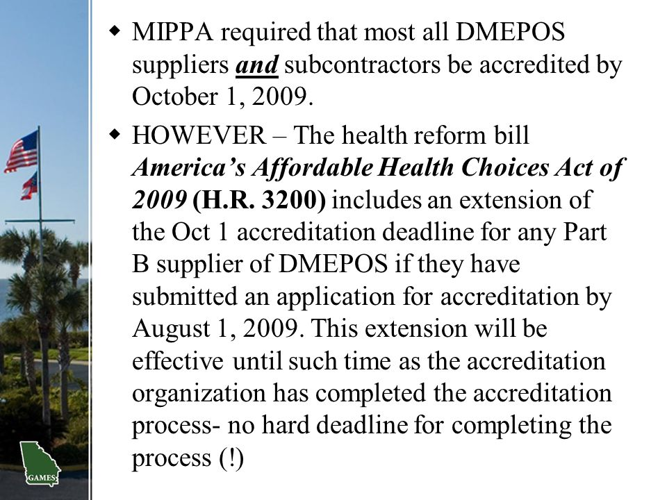  MIPPA required that most all DMEPOS suppliers and subcontractors be accredited by October 1, 2009.  HOWEVER – The health reform bill America's Affo