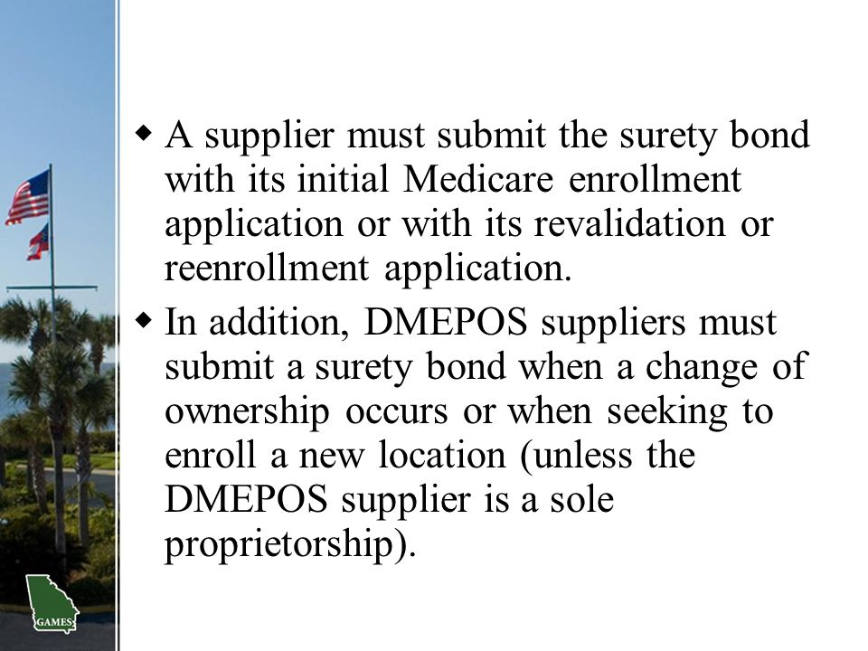  A supplier must submit the surety bond with its initial Medicare enrollment application or with its revalidation or reenrollment application.  In a