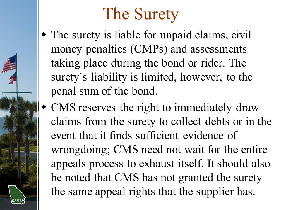 The Surety  The surety is liable for unpaid claims, civil money penalties (CMPs) and assessments taking place during the bond or rider. The surety's