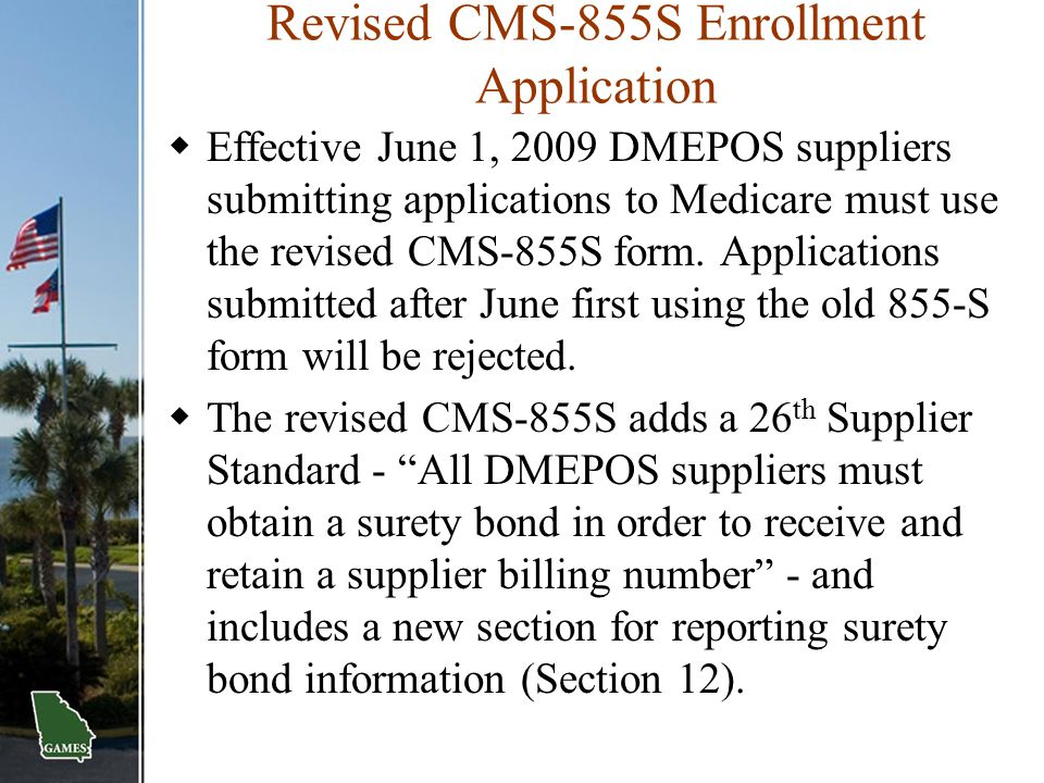 Revised CMS-855S Enrollment Application  Effective June 1, 2009 DMEPOS suppliers submitting applications to Medicare must use the revised CMS-855S fo