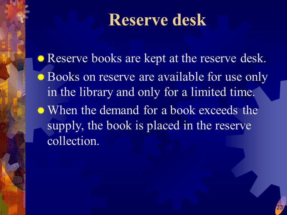 23 Reserve desk  Reserve books are kept at the reserve desk.