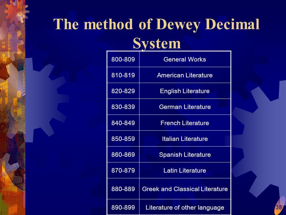 38 The method of Dewey Decimal System 800-809General Works 810-819American Literature 820-829English Literature 830-839German Literature 840-849French Literature 850-859Italian Literature 860-869Spanish Literature 870-879Latin Literature 880-889Greek and Classical Literature 890-899Literature of other language