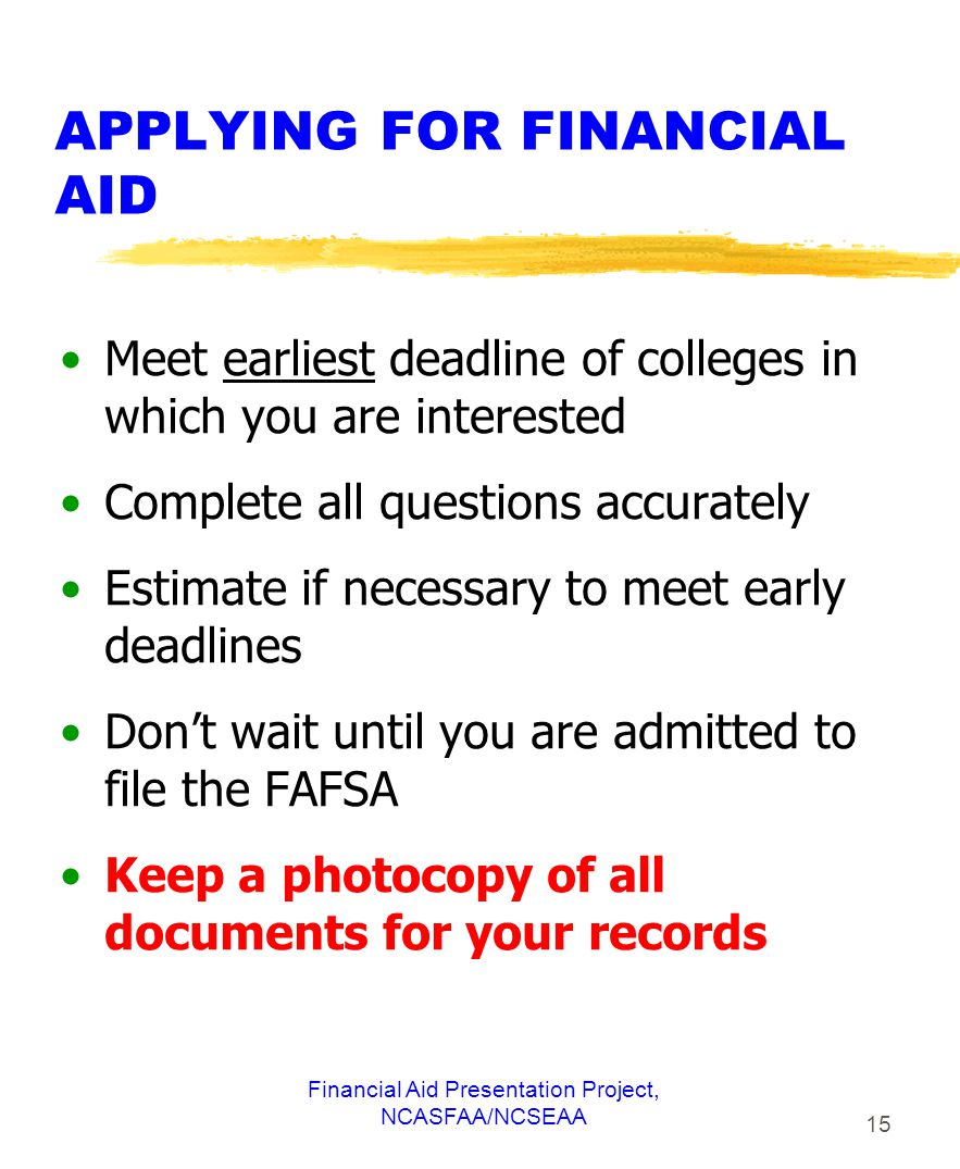Financial Aid Presentation Project, NCASFAA/NCSEAA 15 APPLYING FOR FINANCIAL AID Meet earliest deadline of colleges in which you are interested Complete all questions accurately Estimate if necessary to meet early deadlines Don't wait until you are admitted to file the FAFSA Keep a photocopy of all documents for your records