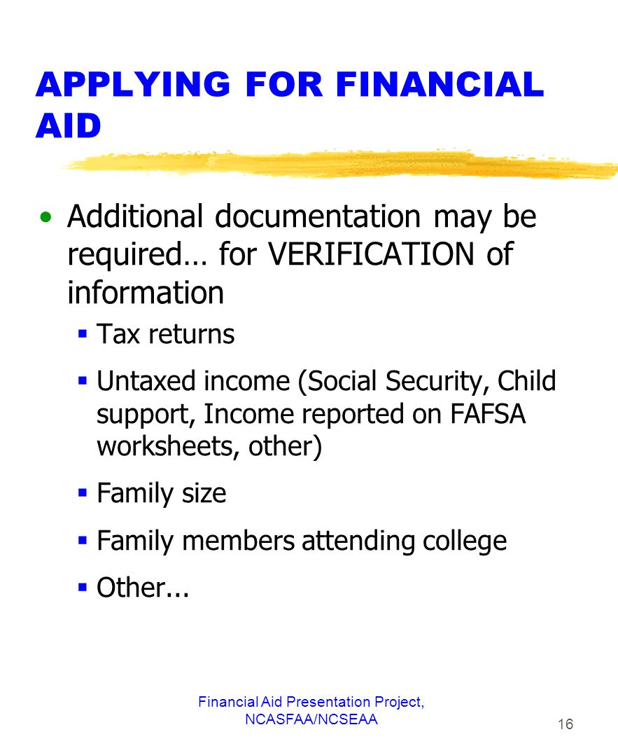 Financial Aid Presentation Project, NCASFAA/NCSEAA 16 APPLYING FOR FINANCIAL AID Additional documentation may be required… for VERIFICATION of information  Tax returns  Untaxed income (Social Security, Child support, Income reported on FAFSA worksheets, other)  Family size  Family members attending college  Other...