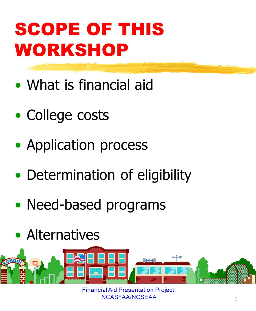 Financial Aid Presentation Project, NCASFAA/NCSEAA 2 SCOPE OF THIS WORKSHOP What is financial aid College costs Application process Determination of eligibility Need-based programs Alternatives