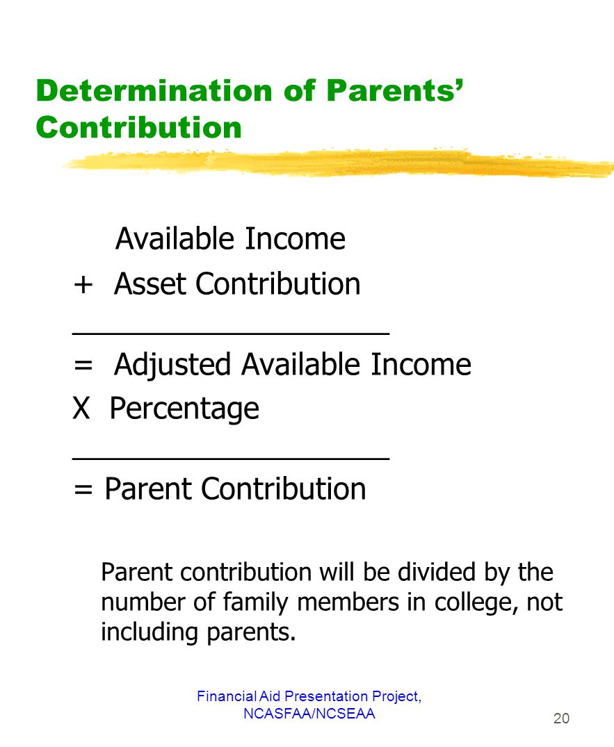 Financial Aid Presentation Project, NCASFAA/NCSEAA 20 Determination of Parents' Contribution Available Income + Asset Contribution ___________________ = Adjusted Available Income X Percentage ___________________ = Parent Contribution Parent contribution will be divided by the number of family members in college, not including parents.