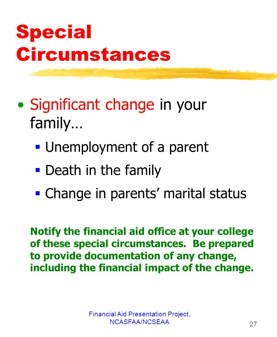 Financial Aid Presentation Project, NCASFAA/NCSEAA 27 Special Circumstances Significant change in your family…  Unemployment of a parent  Death in the family  Change in parents' marital status Notify the financial aid office at your college of these special circumstances.