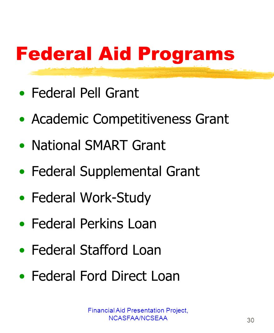 Financial Aid Presentation Project, NCASFAA/NCSEAA 30 Federal Aid Programs Federal Pell Grant Academic Competitiveness Grant National SMART Grant Federal Supplemental Grant Federal Work-Study Federal Perkins Loan Federal Stafford Loan Federal Ford Direct Loan