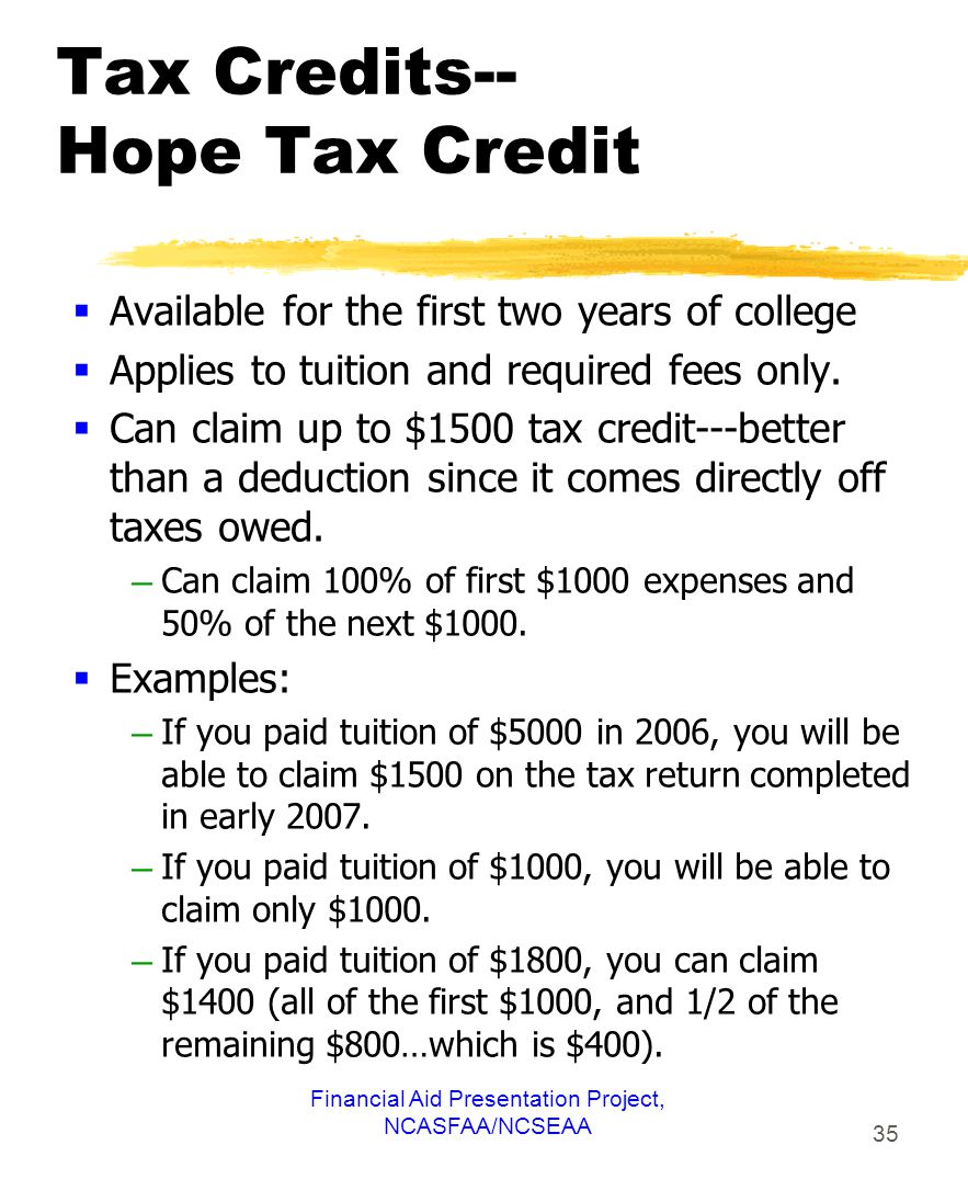 Financial Aid Presentation Project, NCASFAA/NCSEAA 35 Tax Credits-- Hope Tax Credit  Available for the first two years of college  Applies to tuition and required fees only.