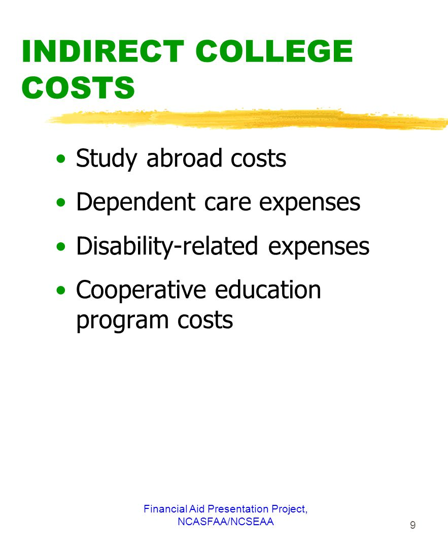 Financial Aid Presentation Project, NCASFAA/NCSEAA 9 INDIRECT COLLEGE COSTS Study abroad costs Dependent care expenses Disability-related expenses Cooperative education program costs