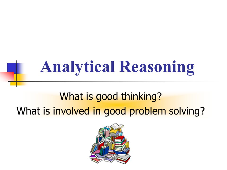 Analytical Reasoning What is good thinking? What is involved in good problem solving?