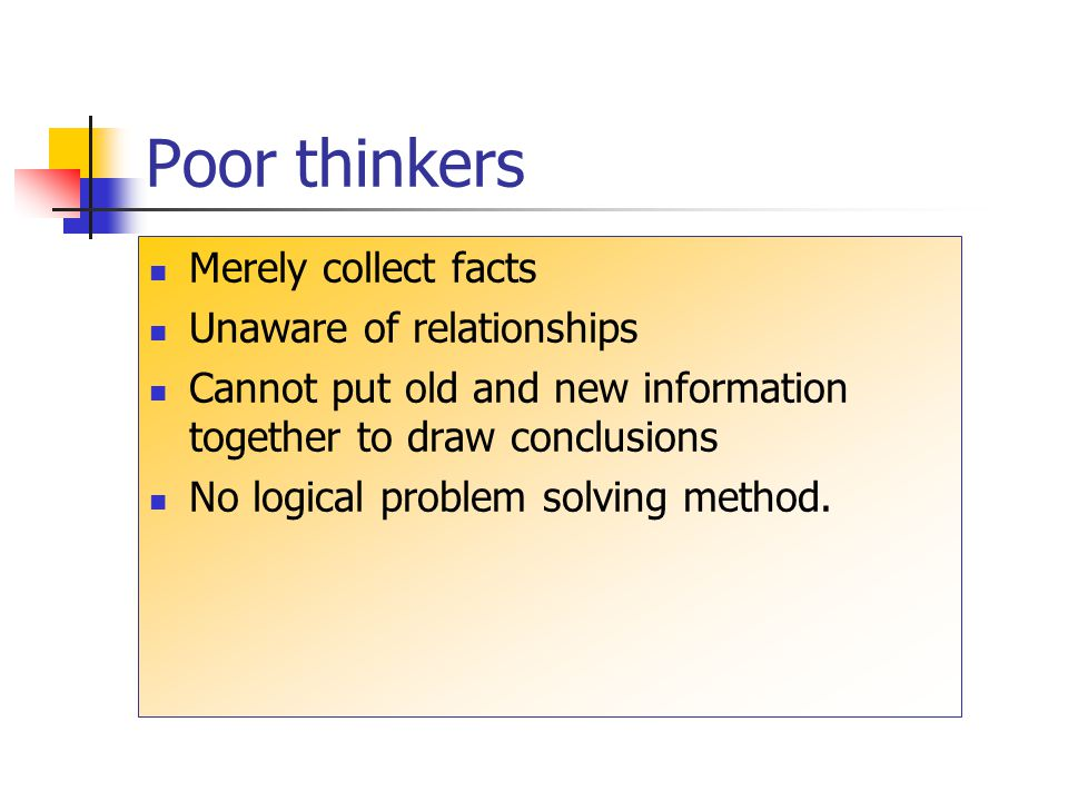 Poor thinkers Merely collect facts Unaware of relationships Cannot put old and new information together to draw conclusions No logical problem solving method.
