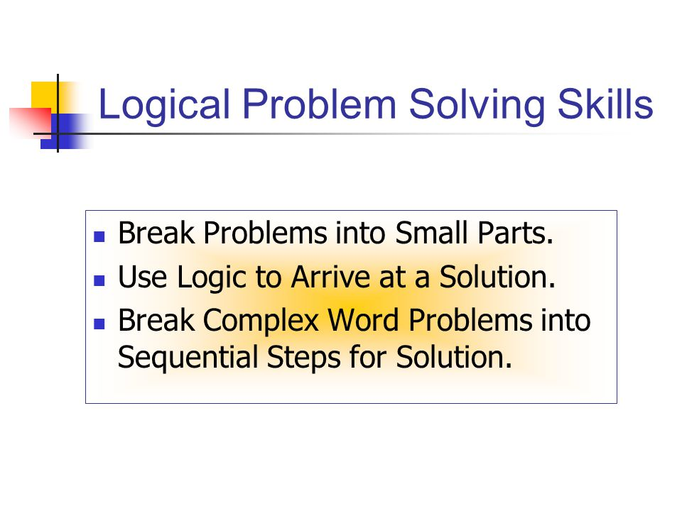 Logical Problem Solving Skills Break Problems into Small Parts.