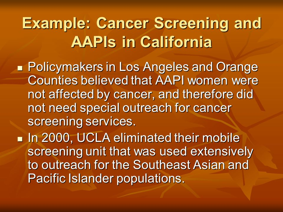 Example: Cancer Screening and AAPIs in California Policymakers in Los Angeles and Orange Counties believed that AAPI women were not affected by cancer, and therefore did not need special outreach for cancer screening services.