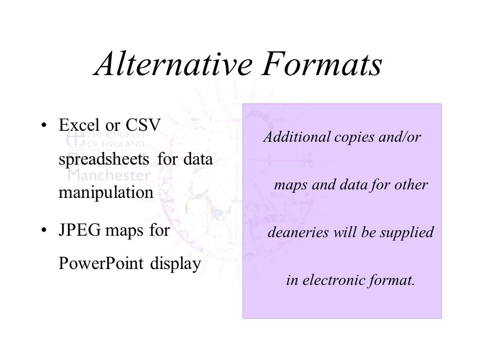 Alternative Formats Excel or CSV spreadsheets for data manipulation JPEG maps for PowerPoint display Additional copies and/or maps and data for other deaneries will be supplied in electronic format.