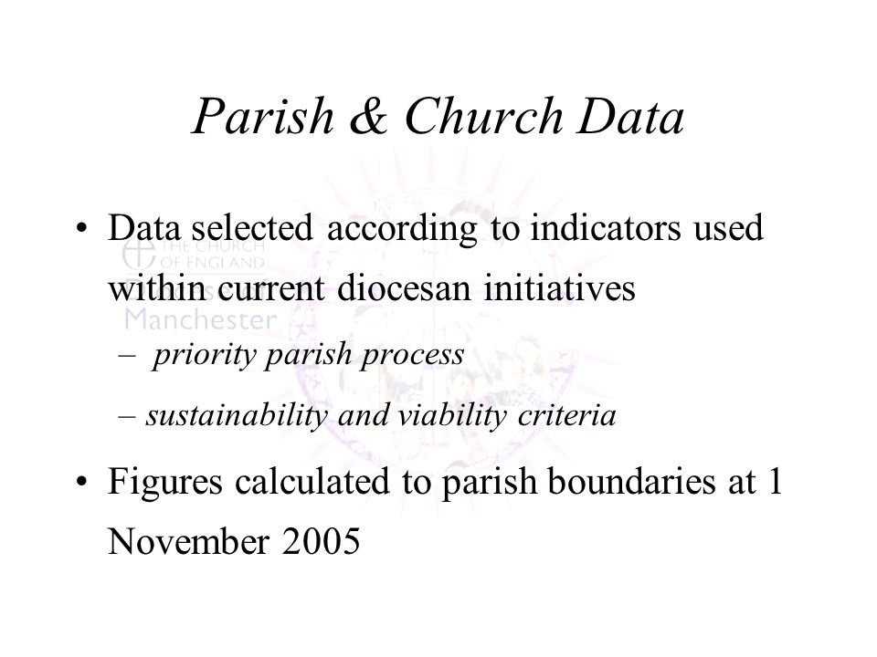 Parish & Church Data Data selected according to indicators used within current diocesan initiatives – priority parish process –sustainability and viability criteria Figures calculated to parish boundaries at 1 November 2005