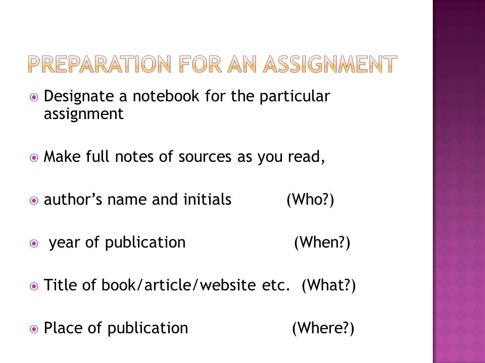 Designate a notebook for the particular assignment  Make full notes of sources as you read,  author's name and initials (Who )  year of publication (When )  Title of book/article/website etc.
