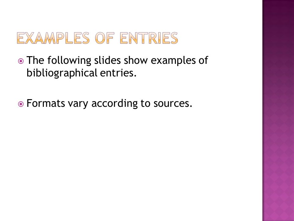  The following slides show examples of bibliographical entries.