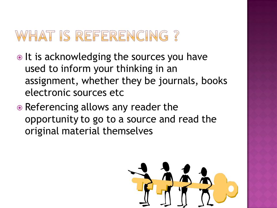  It is acknowledging the sources you have used to inform your thinking in an assignment, whether they be journals, books electronic sources etc  Referencing allows any reader the opportunity to go to a source and read the original material themselves