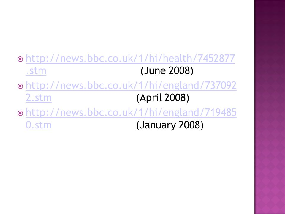  http://news.bbc.co.uk/1/hi/health/7452877.stm (June 2008) http://news.bbc.co.uk/1/hi/health/7452877.stm  http://news.bbc.co.uk/1/hi/england/737092 2.stm (April 2008) http://news.bbc.co.uk/1/hi/england/737092 2.stm  http://news.bbc.co.uk/1/hi/england/719485 0.stm (January 2008) http://news.bbc.co.uk/1/hi/england/719485 0.stm