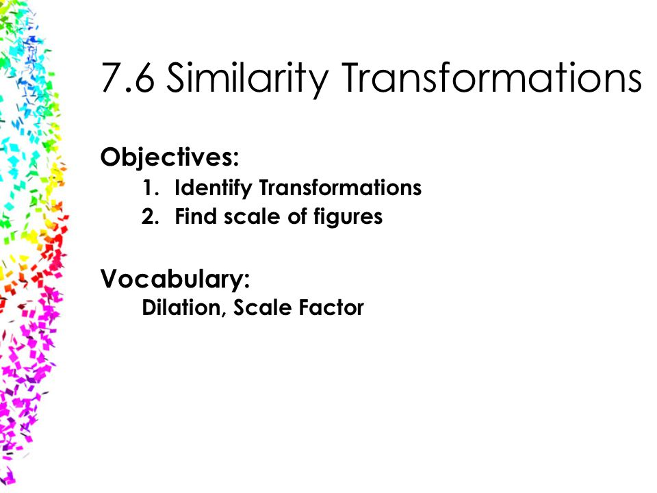 7.6 Similarity Transformations Objectives: 1.Identify Transformations 2.Find scale of figures Vocabulary: Dilation, Scale Factor