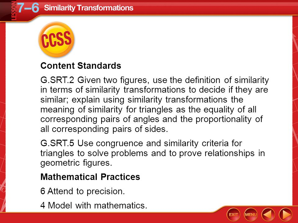 CCSS Content Standards G.SRT.2 Given two figures, use the definition of similarity in terms of similarity transformations to decide if they are similar; explain using similarity transformations the meaning of similarity for triangles as the equality of all corresponding pairs of angles and the proportionality of all corresponding pairs of sides.