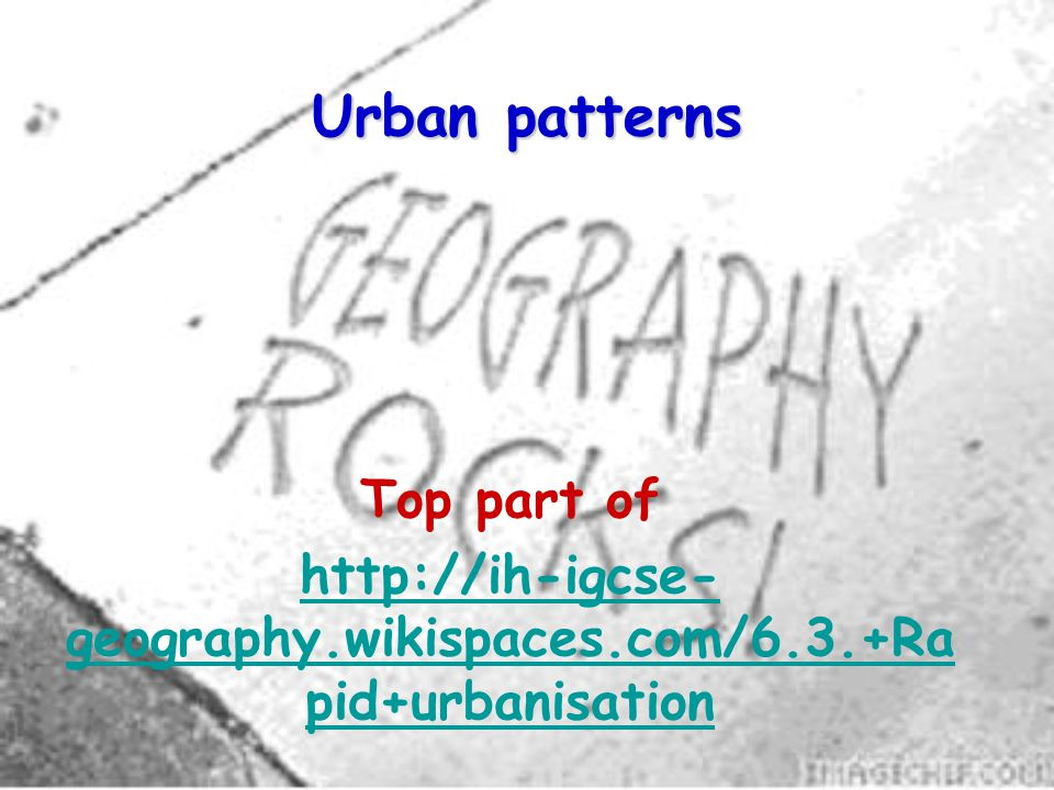 Urban patterns Top part of http://ih-igcse- geography.wikispaces.com/6.3.+Ra pid+urbanisation