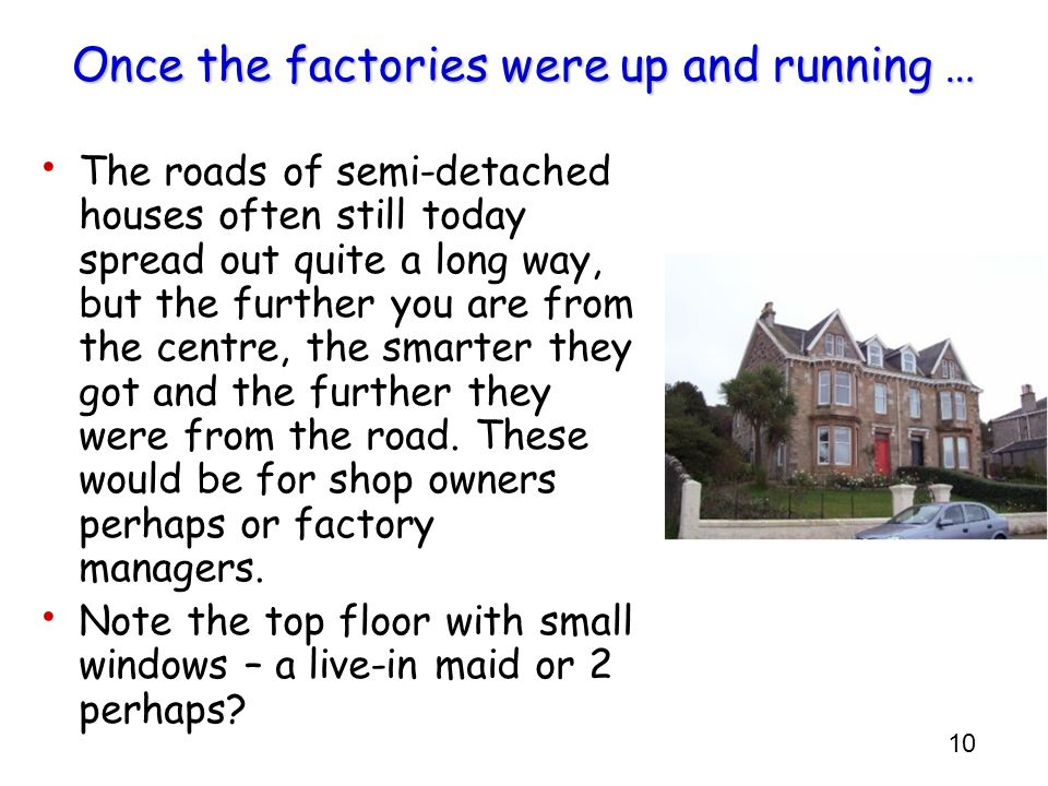 10 Once the factories were up and running … The roads of semi-detached houses often still today spread out quite a long way, but the further you are from the centre, the smarter they got and the further they were from the road.