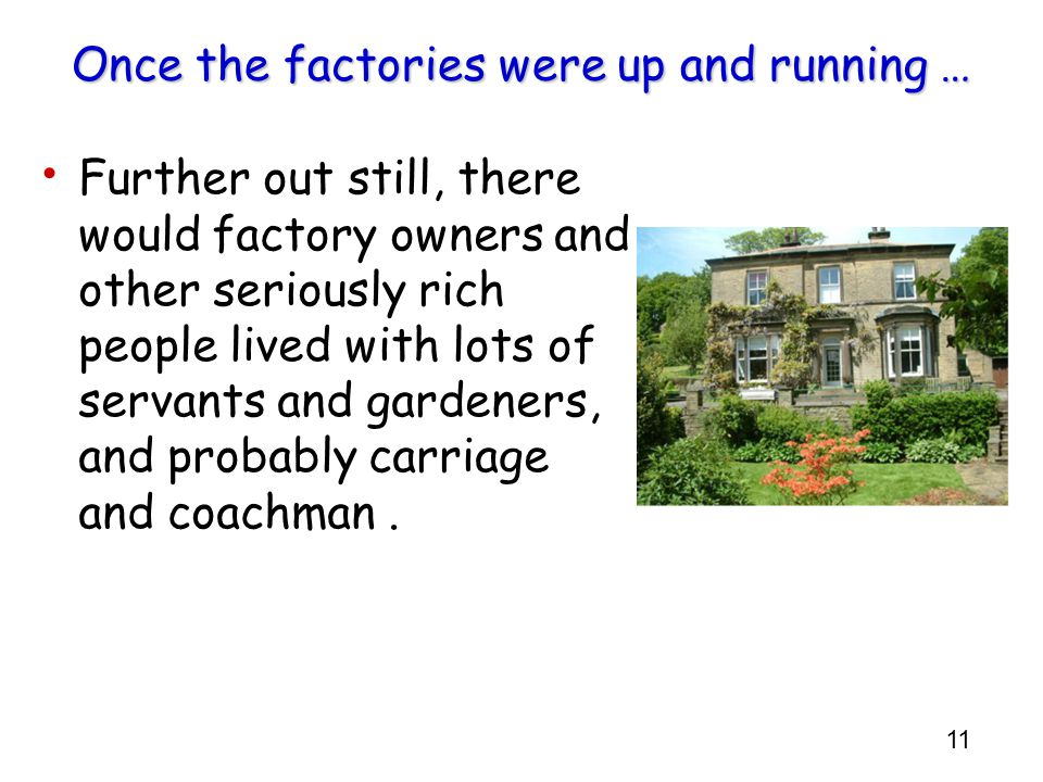 11 Once the factories were up and running … Further out still, there would factory owners and other seriously rich people lived with lots of servants and gardeners, and probably carriage and coachman.