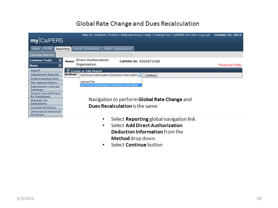 20 Global Rate Change and Dues Recalculation 5/3/2015 Navigation to perform Global Rate Change and Dues Recalculation is the same: Select Reporting global navigation link Select Add Direct Authorization Deduction Information from the Method drop down Select Continue button