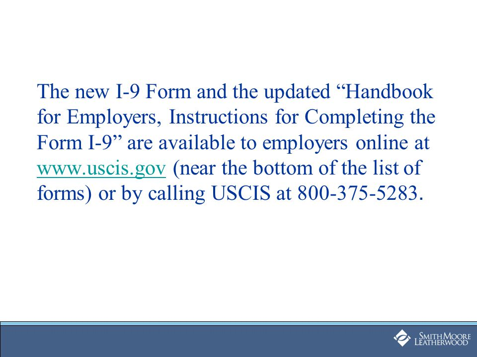 "The new I-9 Form and the updated ""Handbook for Employers, Instructions for Completing the Form I-9"" are available to employers online at www.uscis.gov"