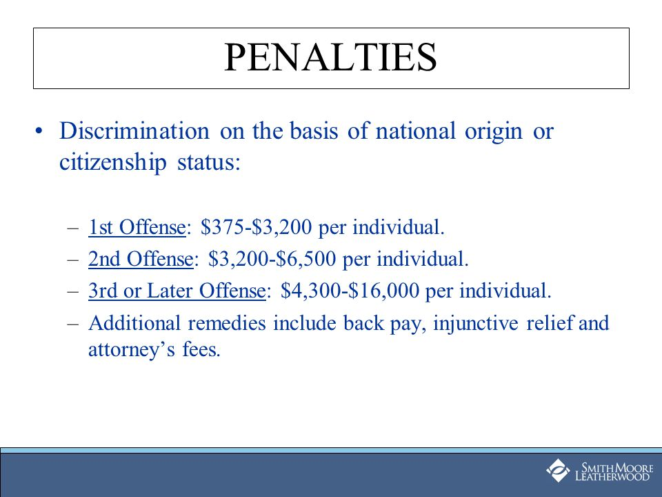 PENALTIES Discrimination on the basis of national origin or citizenship status: –1st Offense: $375-$3,200 per individual. –2nd Offense: $3,200-$6,500