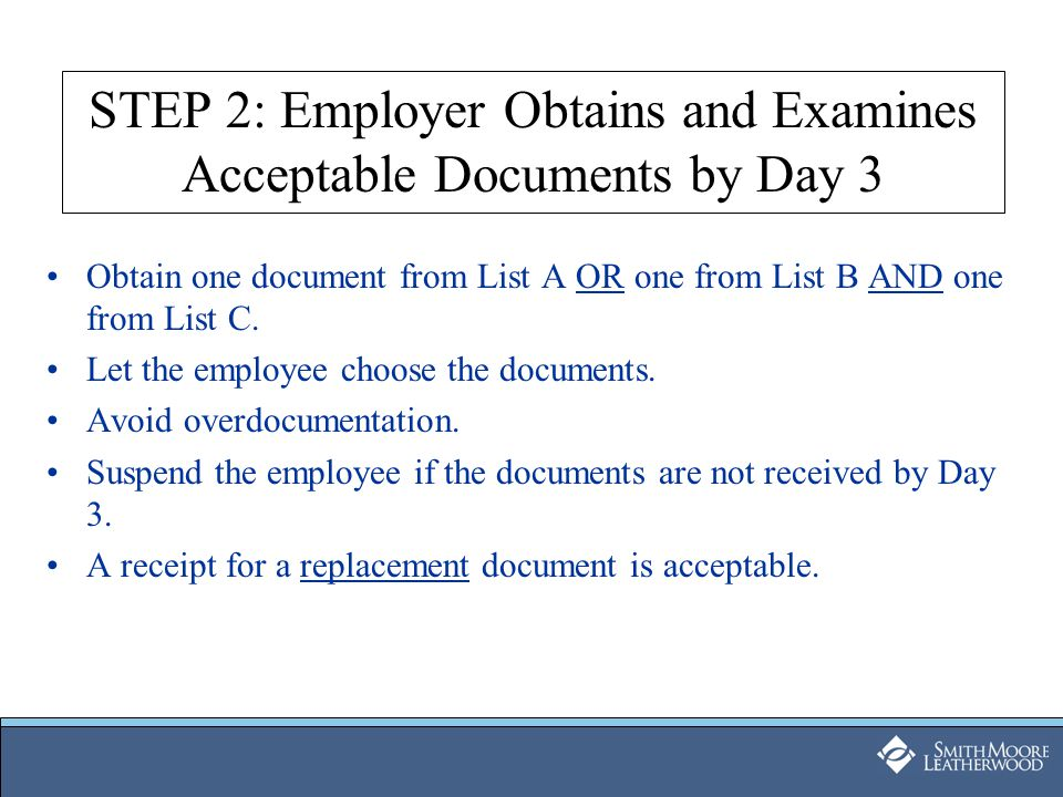 STEP 2: Employer Obtains and Examines Acceptable Documents by Day 3 Obtain one document from List A OR one from List B AND one from List C. Let the em