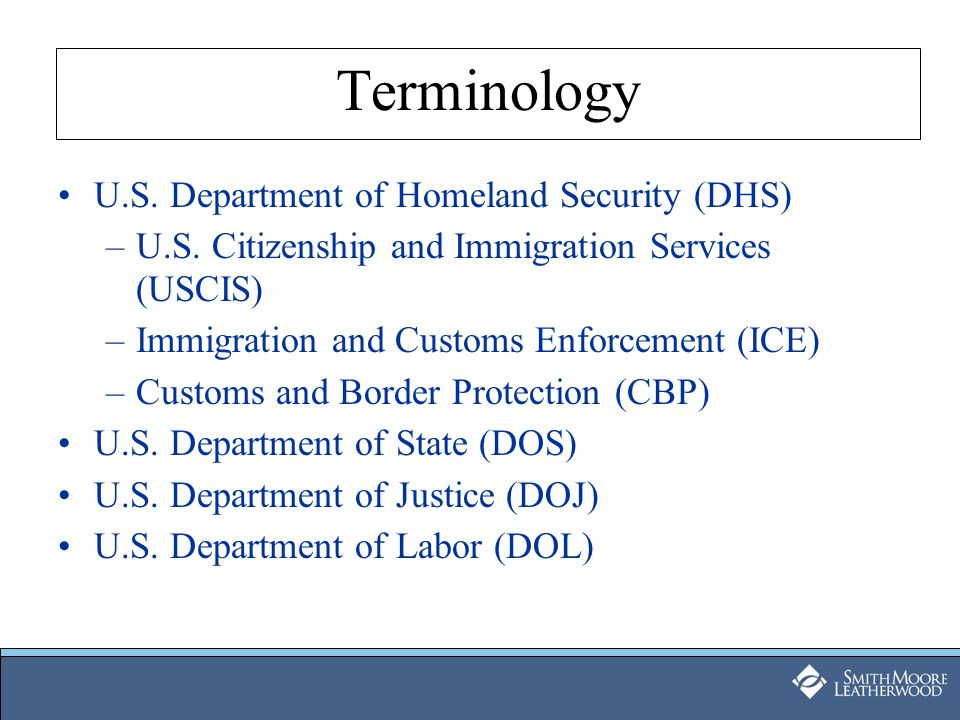 Terminology U.S. Department of Homeland Security (DHS) –U.S. Citizenship and Immigration Services (USCIS) –Immigration and Customs Enforcement (ICE) –