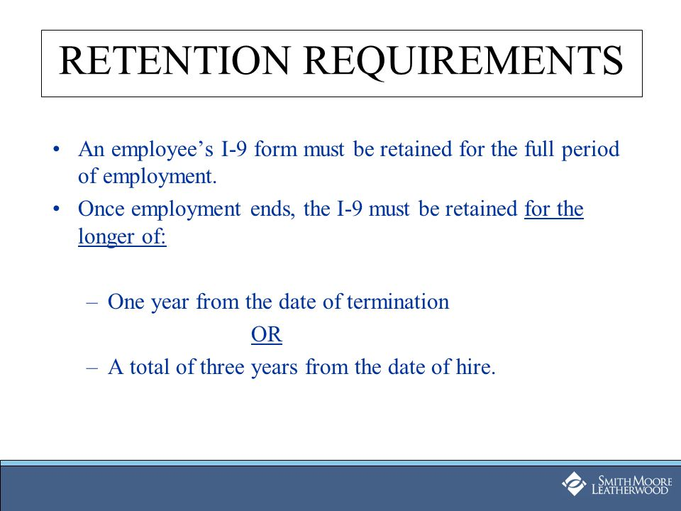 RETENTION REQUIREMENTS An employee's I-9 form must be retained for the full period of employment. Once employment ends, the I-9 must be retained for t