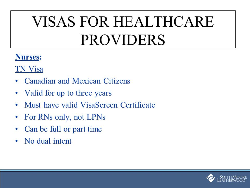 VISAS FOR HEALTHCARE PROVIDERS Nurses: TN Visa Canadian and Mexican Citizens Valid for up to three years Must have valid VisaScreen Certificate For RN