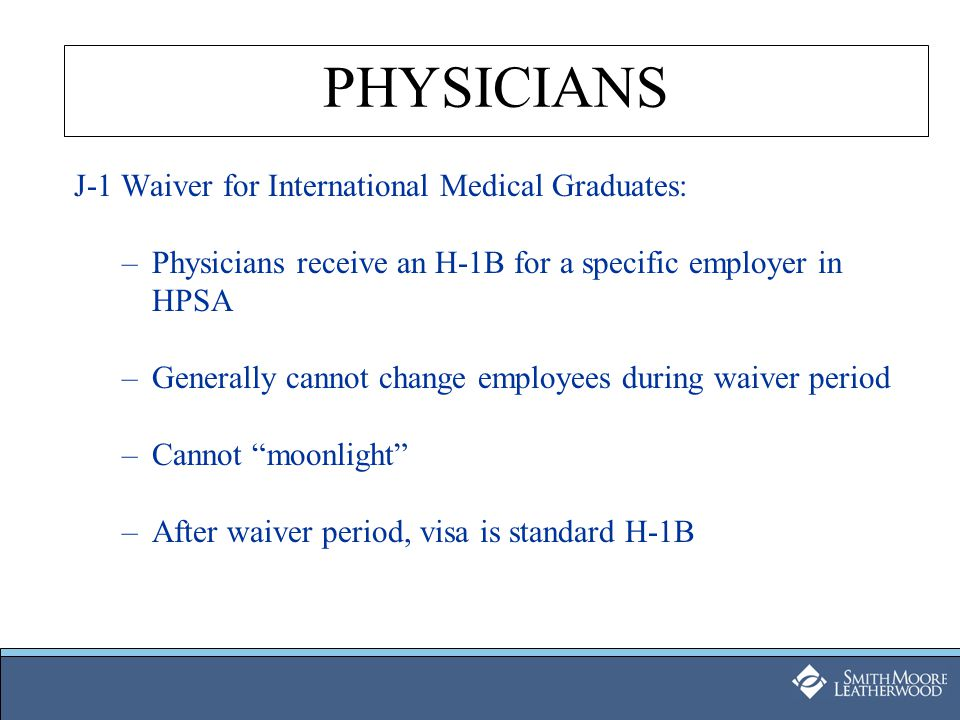 J-1 Waiver for International Medical Graduates: –Physicians receive an H-1B for a specific employer in HPSA –Generally cannot change employees during