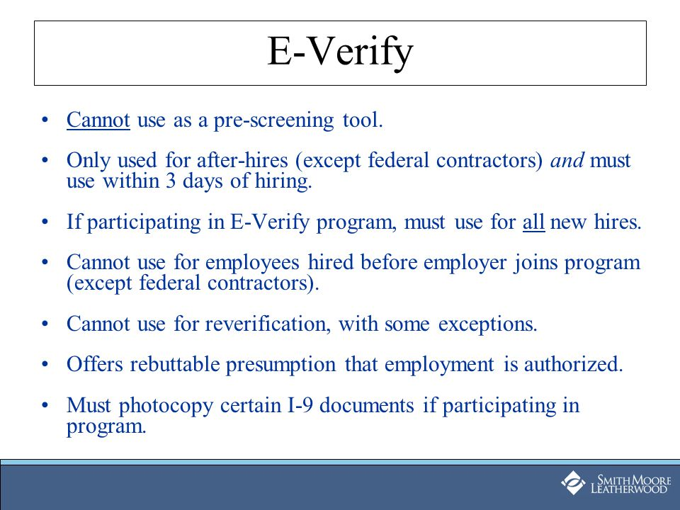 E-Verify Cannot use as a pre-screening tool. Only used for after-hires (except federal contractors) and must use within 3 days of hiring. If participa